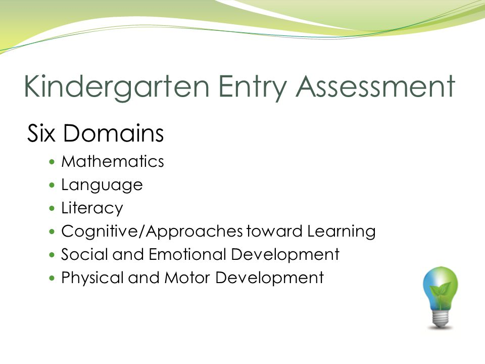 Six Domains Mathematics Language Literacy Cognitive/Approaches toward Learning Social and Emotional Development Physical and Motor Development Kindergarten Entry Assessment