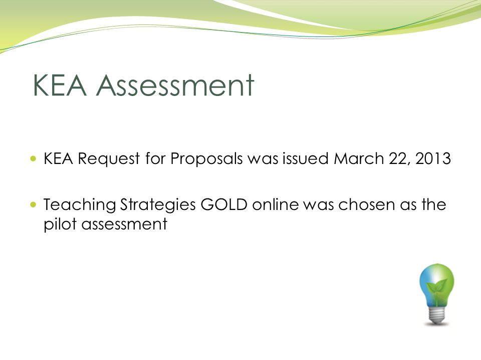 KEA Request for Proposals was issued March 22, 2013 Teaching Strategies GOLD online was chosen as the pilot assessment KEA Assessment