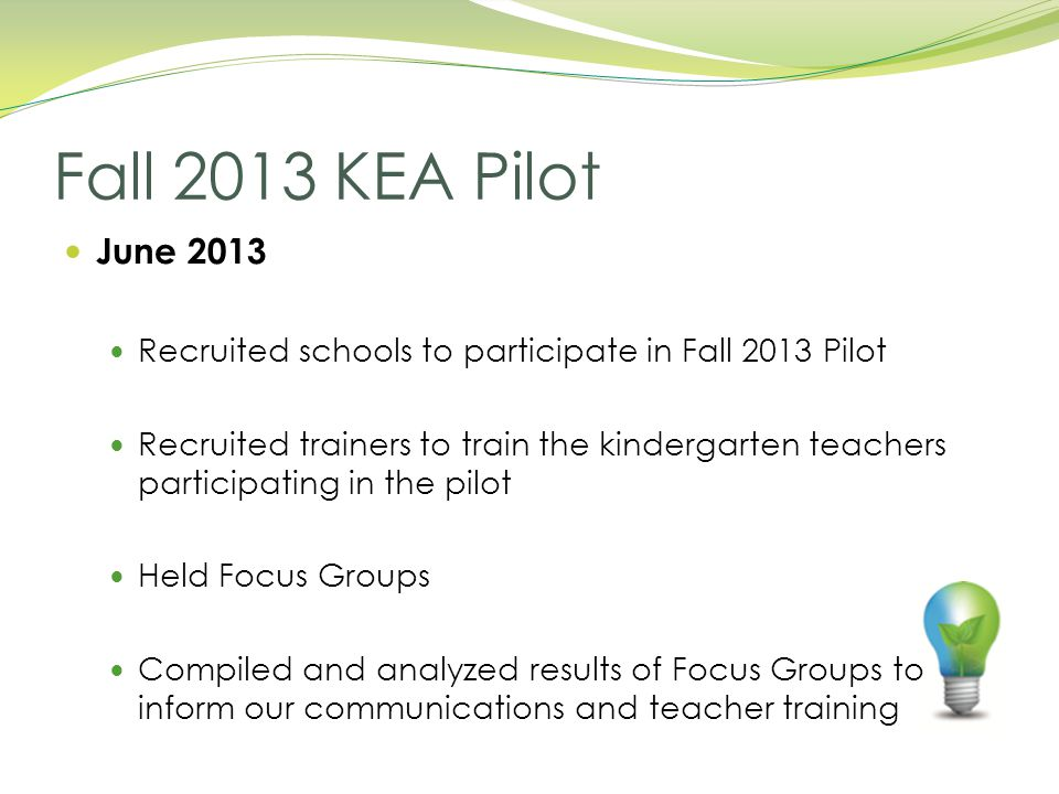 June 2013 Recruited schools to participate in Fall 2013 Pilot Recruited trainers to train the kindergarten teachers participating in the pilot Held Focus Groups Compiled and analyzed results of Focus Groups to inform our communications and teacher training Fall 2013 KEA Pilot