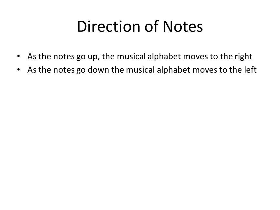 Direction of Notes As the notes go up, the musical alphabet moves to the right As the notes go down the musical alphabet moves to the left