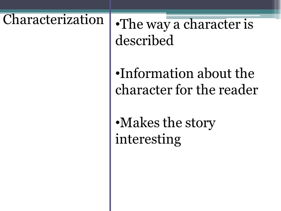 Characterization The way a character is described Information about the character for the reader Makes the story interesting