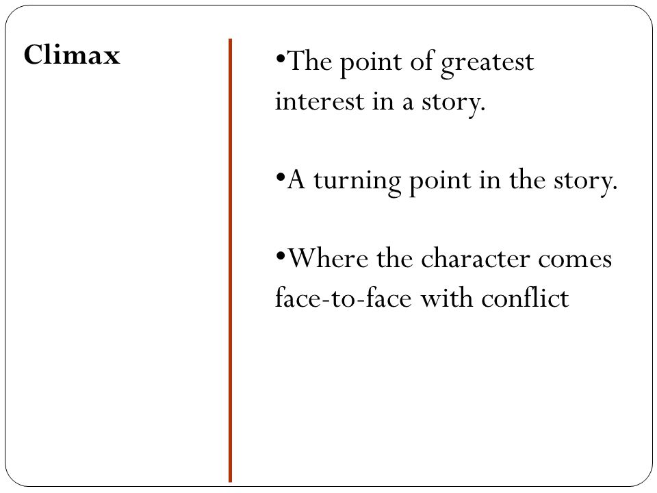 Climax The point of greatest interest in a story. A turning point in the story. Where the character comes face-to-face with conflict
