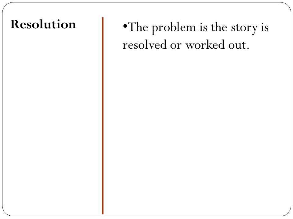 Resolution The problem is the story is resolved or worked out.