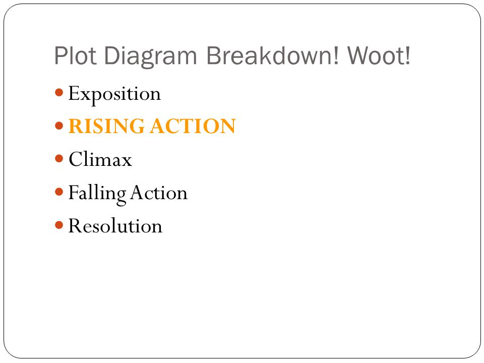 Plot Diagram Breakdown! Woot! Exposition RISING ACTION Climax Falling Action Resolution