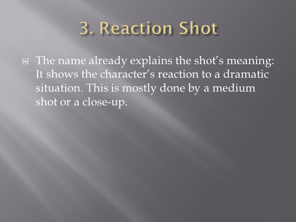  The name already explains the shot's meaning: It shows the character's reaction to a dramatic situation. This is mostly done by a medium shot or a c
