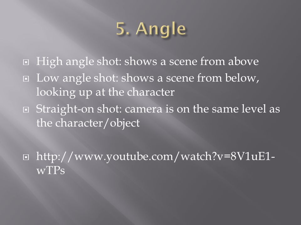  High angle shot: shows a scene from above  Low angle shot: shows a scene from below, looking up at the character  Straight-on shot: camera is on t
