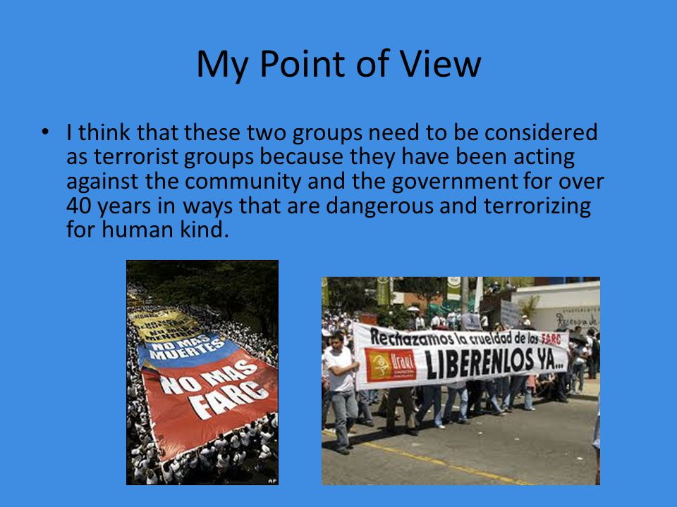 My Point of View I think that these two groups need to be considered as terrorist groups because they have been acting against the community and the government for over 40 years in ways that are dangerous and terrorizing for human kind.