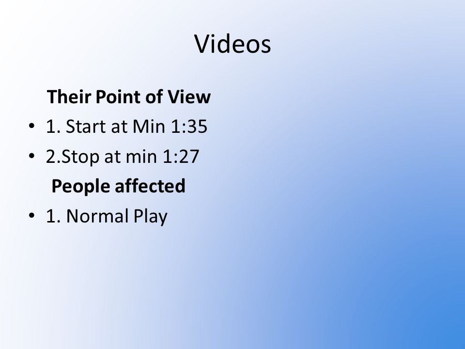 Videos Their Point of View 1. Start at Min 1:35 2.Stop at min 1:27 People affected 1. Normal Play