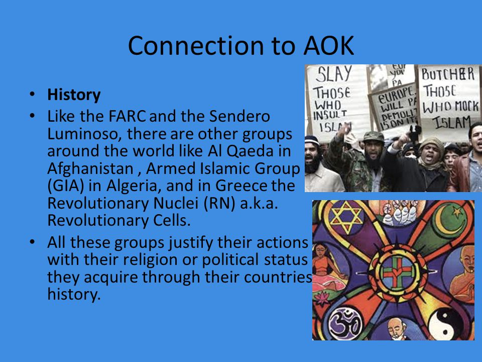Connection to AOK History Like the FARC and the Sendero Luminoso, there are other groups around the world like Al Qaeda in Afghanistan, Armed Islamic Group (GIA) in Algeria, and in Greece the Revolutionary Nuclei (RN) a.k.a.