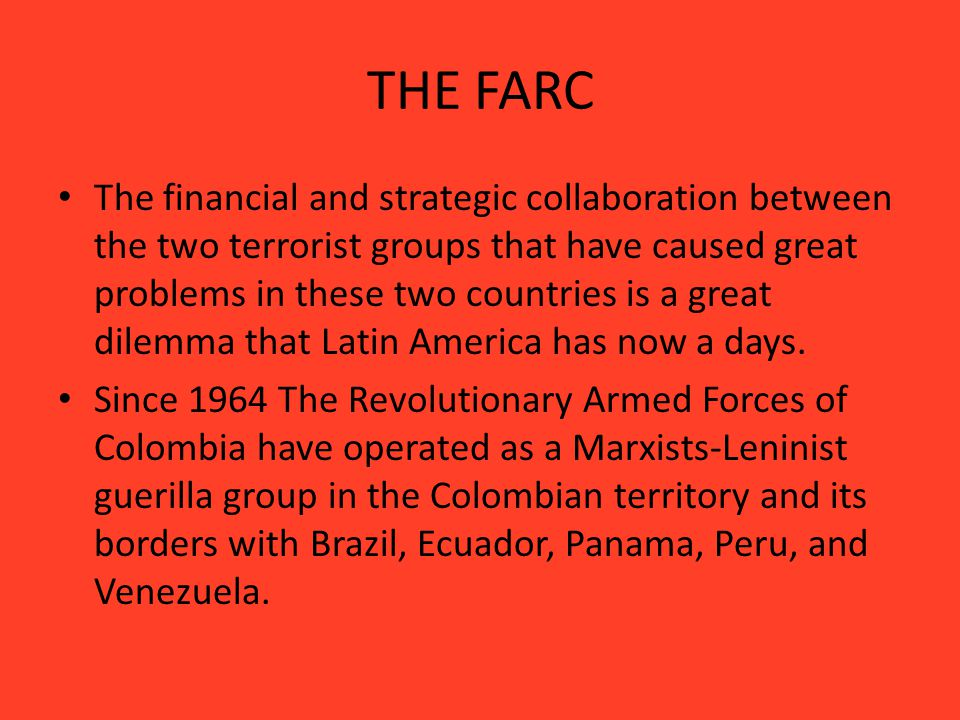 THE FARC The financial and strategic collaboration between the two terrorist groups that have caused great problems in these two countries is a great dilemma that Latin America has now a days.