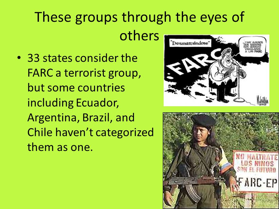 These groups through the eyes of others 33 states consider the FARC a terrorist group, but some countries including Ecuador, Argentina, Brazil, and Chile haven't categorized them as one.