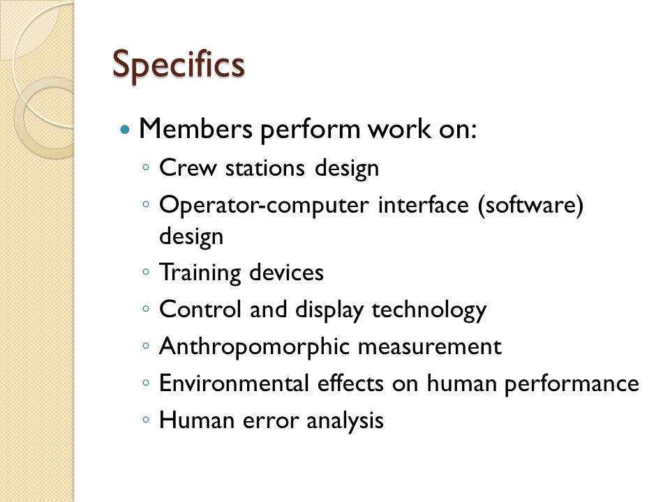 Specifics Members perform work on: ◦ Crew stations design ◦ Operator-computer interface (software) design ◦ Training devices ◦ Control and display tec