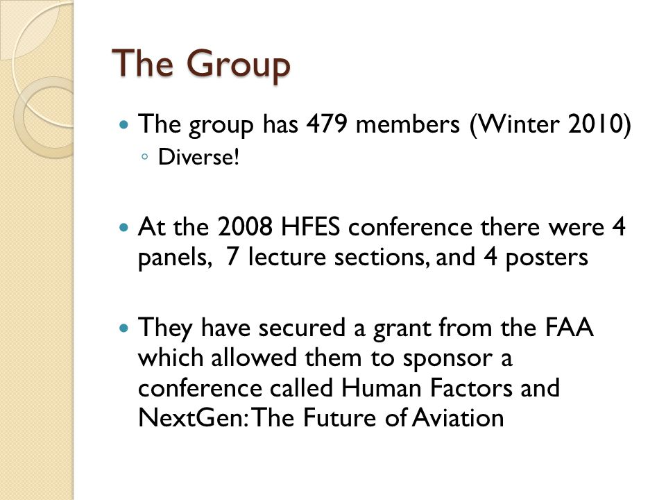 The Group The group has 479 members (Winter 2010) ◦ Diverse! At the 2008 HFES conference there were 4 panels, 7 lecture sections, and 4 posters They h