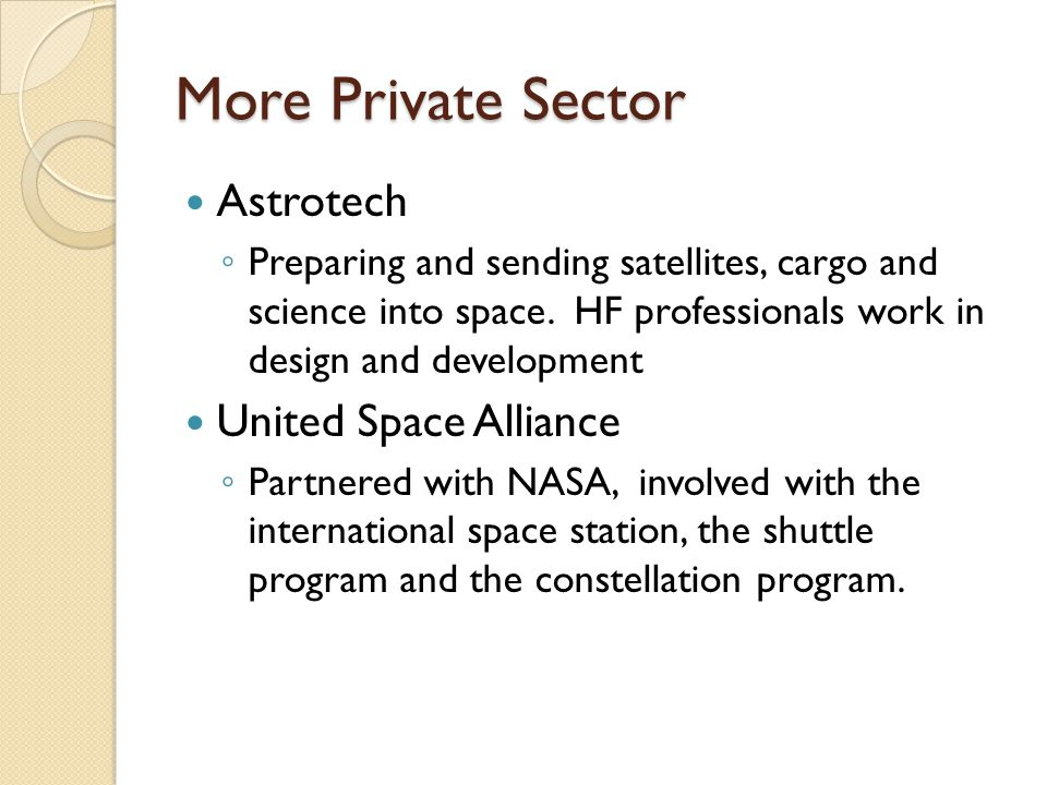 More Private Sector Astrotech ◦ Preparing and sending satellites, cargo and science into space. HF professionals work in design and development United