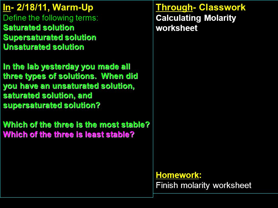 In- 2/18/11, Warm-Up Define the following terms: Saturated solution Supersaturated solution Unsaturated solution In the lab yesterday you made all three types of solutions.