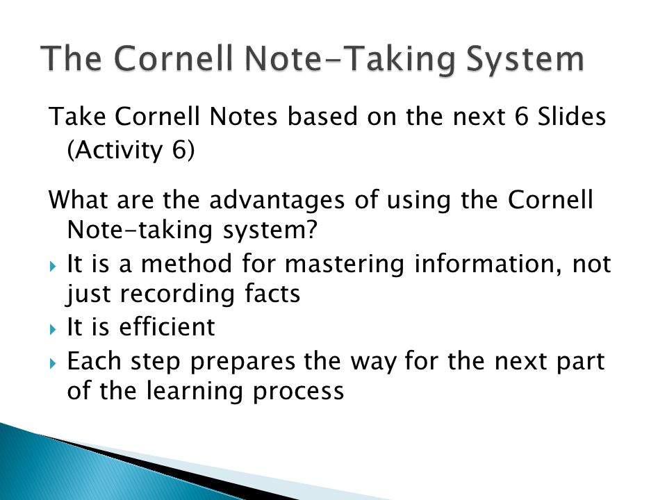 Take Cornell Notes based on the next 6 Slides (Activity 6) What are the advantages of using the Cornell Note-taking system?  It is a method for maste