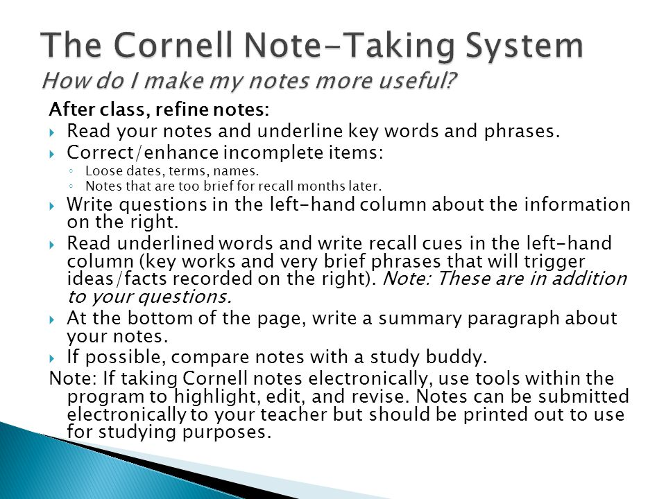 After class, refine notes:  Read your notes and underline key words and phrases.  Correct/enhance incomplete items: ◦ Loose dates, terms, names. ◦ N
