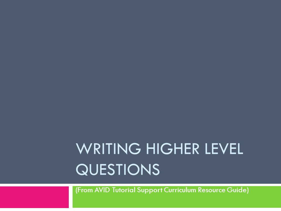 WRITING HIGHER LEVEL QUESTIONS (From AVID Tutorial Support Curriculum Resource Guide)