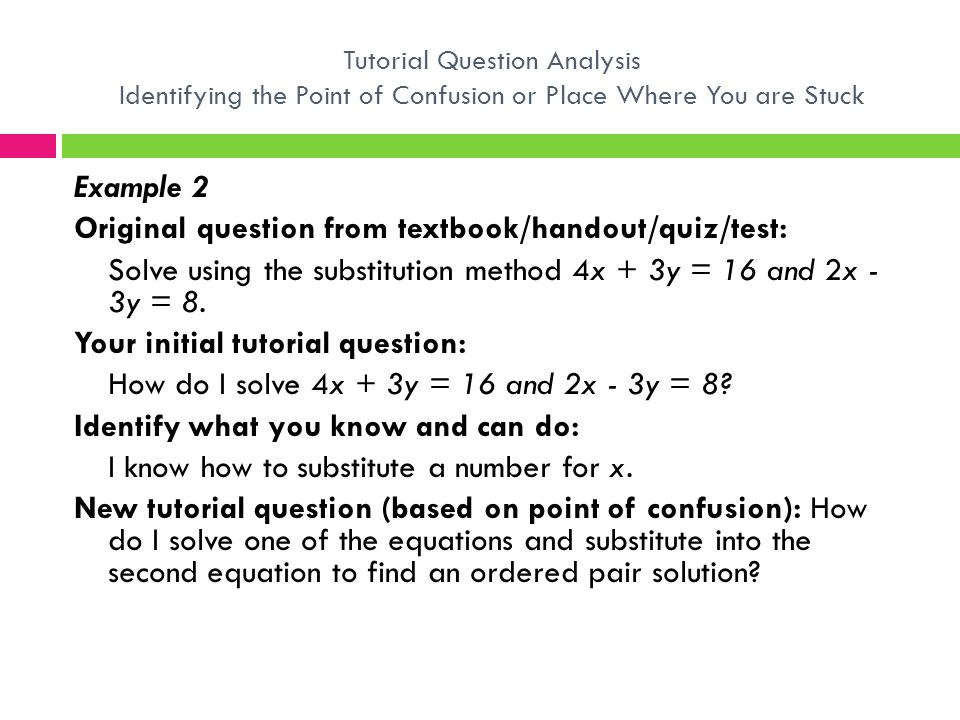 Example 2 Original question from textbook/handout/quiz/test: Solve using the substitution method 4x + 3y = 16 and 2x - 3y = 8. Your initial tutorial q