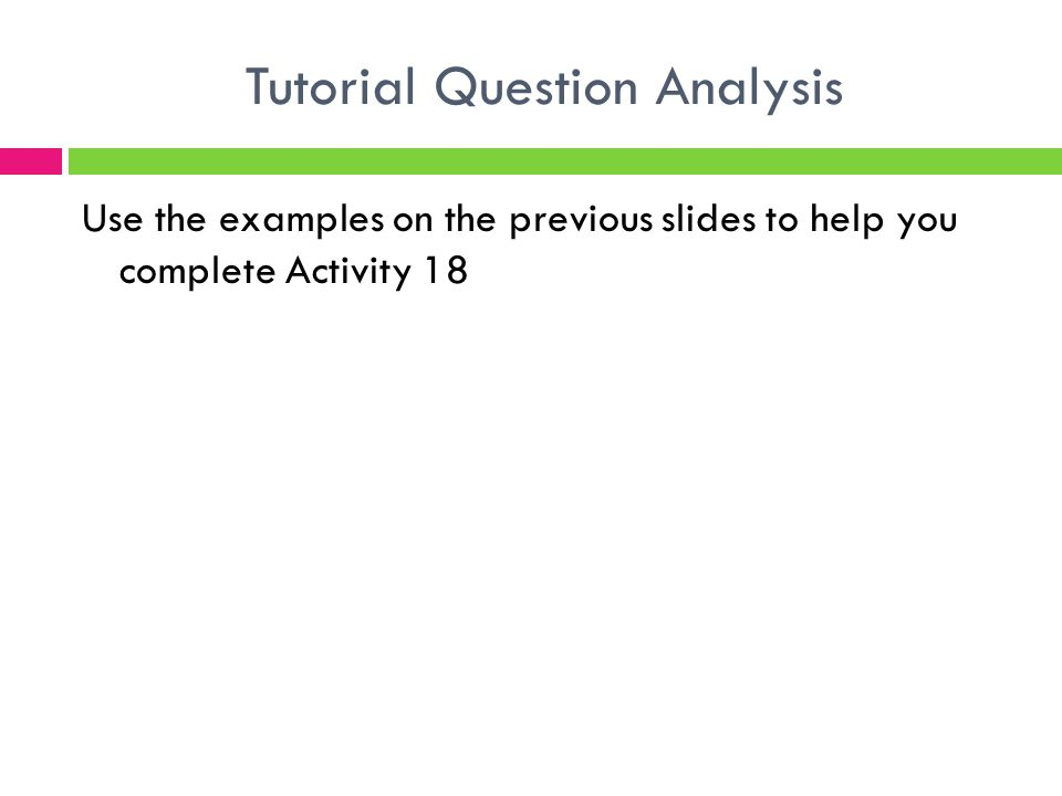 Use the examples on the previous slides to help you complete Activity 18 Tutorial Question Analysis