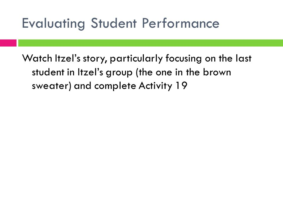 Evaluating Student Performance Watch Itzel's story, particularly focusing on the last student in Itzel's group (the one in the brown sweater) and comp