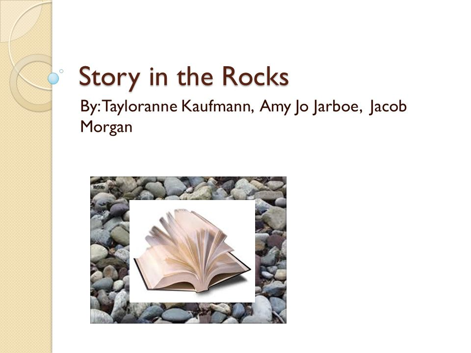 Story in the Rocks By: Tayloranne Kaufmann, Amy Jo Jarboe, Jacob Morgan