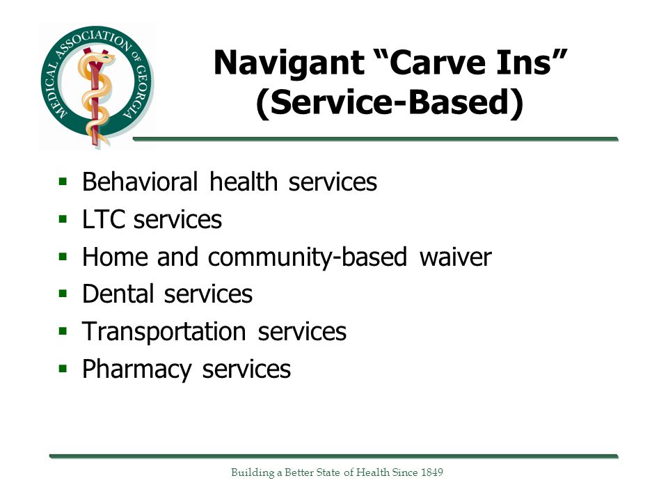 Navigant Carve Ins (Service-Based)  Behavioral health services  LTC services  Home and community-based waiver  Dental services  Transportation services  Pharmacy services Building a Better State of Health Since 1849