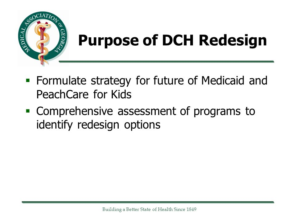 Building a Better State of Health Since 1849 Purpose of DCH Redesign  Formulate strategy for future of Medicaid and PeachCare for Kids  Comprehensive assessment of programs to identify redesign options