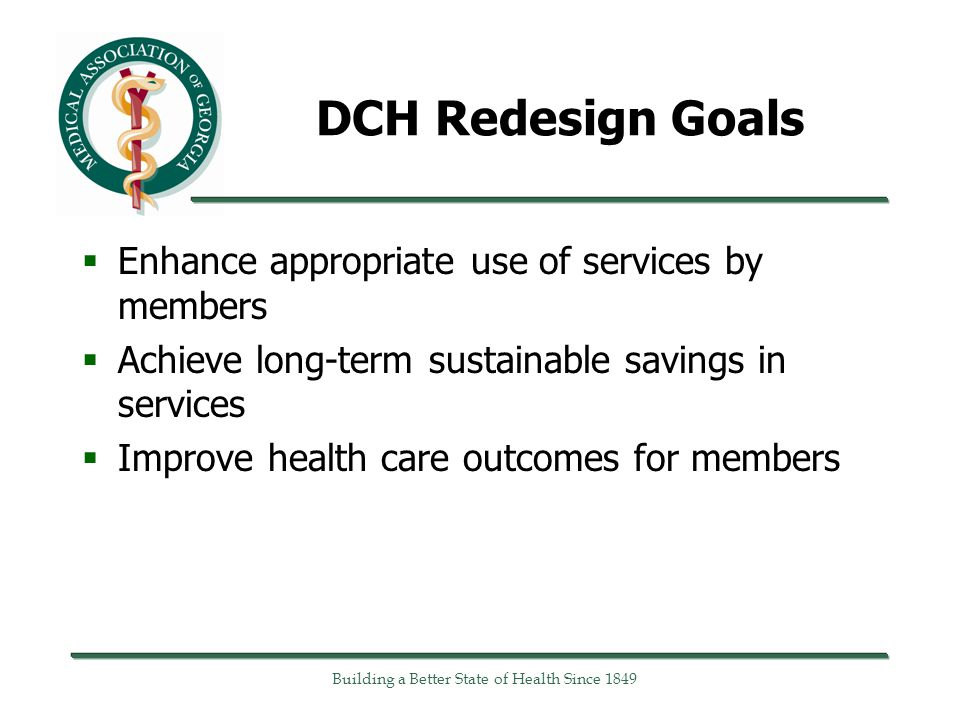 DCH Redesign Goals  Enhance appropriate use of services by members  Achieve long-term sustainable savings in services  Improve health care outcomes for members Building a Better State of Health Since 1849