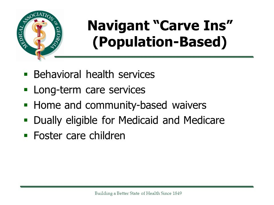 Navigant Carve Ins (Population-Based)  Behavioral health services  Long-term care services  Home and community-based waivers  Dually eligible for Medicaid and Medicare  Foster care children Building a Better State of Health Since 1849