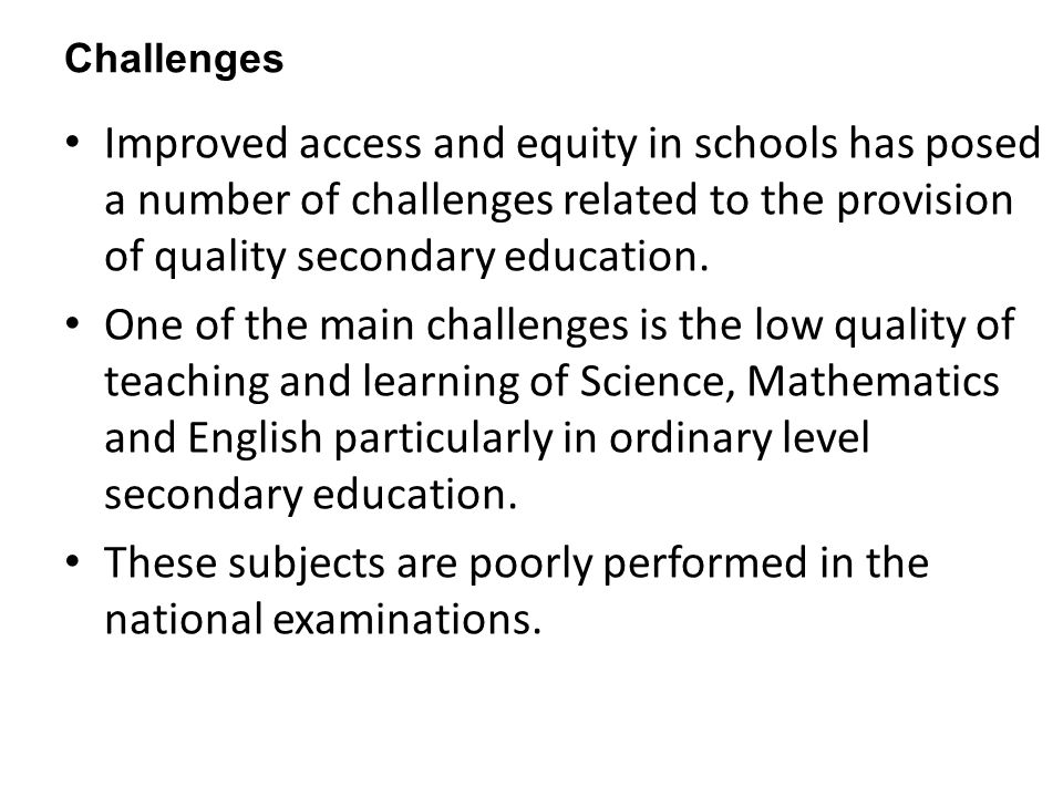Challenges Improved access and equity in schools has posed a number of challenges related to the provision of quality secondary education. One of the