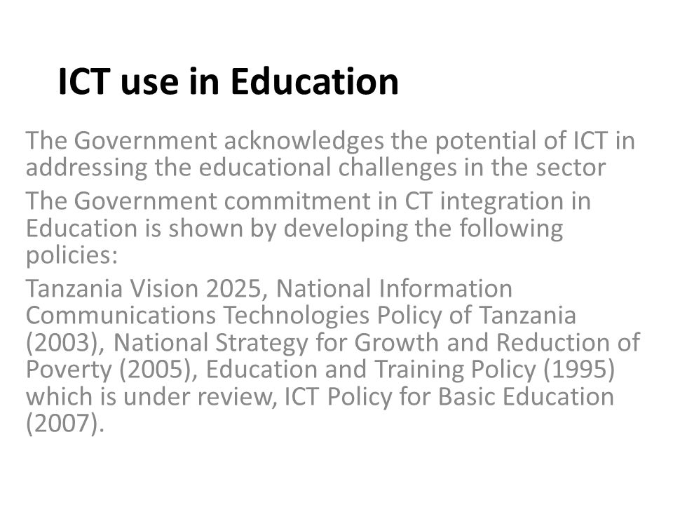 ICT use in Education The Government acknowledges the potential of ICT in addressing the educational challenges in the sector The Government commitment