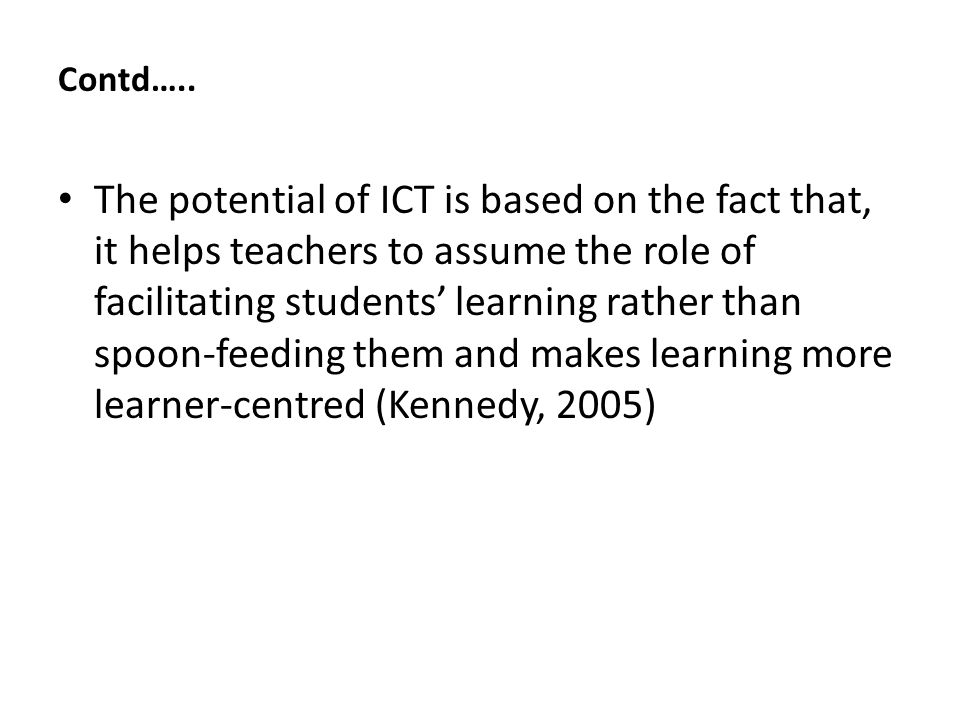 Contd…… Through the use of ICT in the classroom setting, teachers become flexible and they are likely to employ varied teaching and learning strategies, which could motivate students to participate in the learning process (Pedro, Enrique, Ernesto, and Lucio,2004).