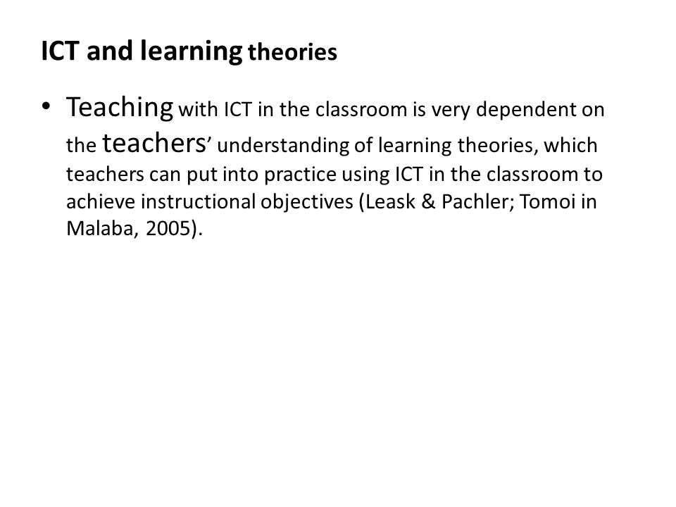 ICT and learning theories Teaching with ICT in the classroom is very dependent on the teachers ' understanding of learning theories, which teachers ca