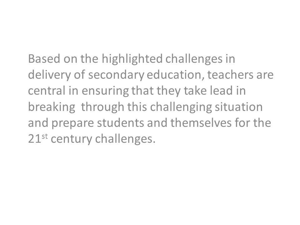 Based on the highlighted challenges in delivery of secondary education, teachers are central in ensuring that they take lead in breaking through this