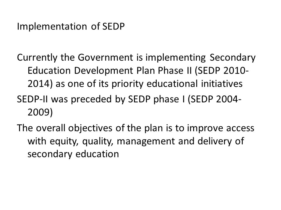 Implementation of SEDP Currently the Government is implementing Secondary Education Development Plan Phase II (SEDP 2010- 2014) as one of its priority