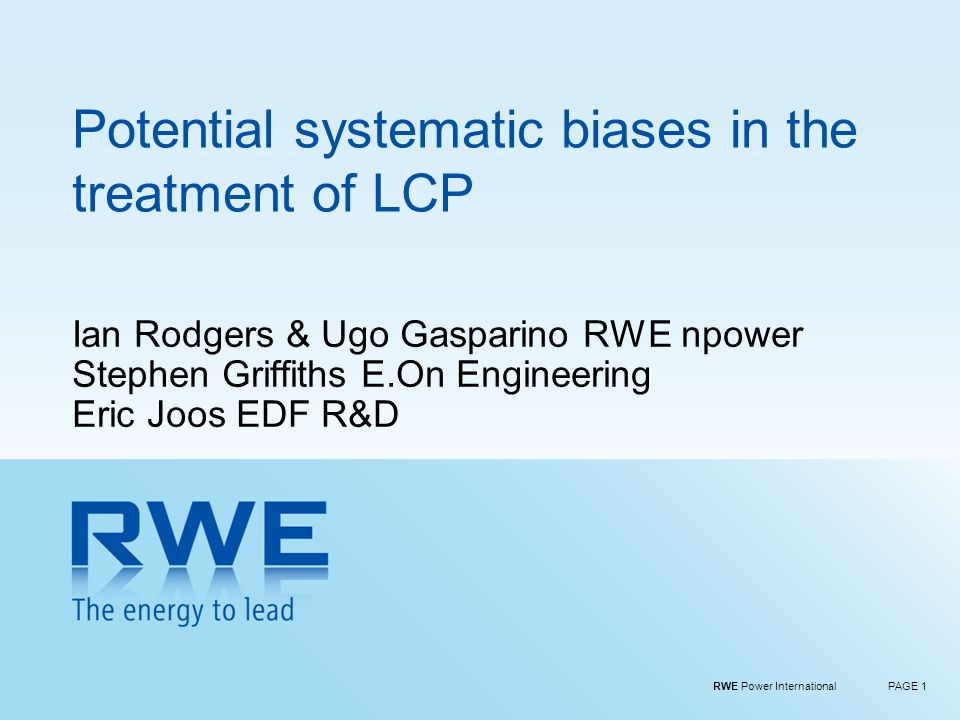 RWE Power InternationalPAGE 1 Potential systematic biases in the treatment of LCP Ian Rodgers & Ugo Gasparino RWE npower Stephen Griffiths E.On Engineering Eric Joos EDF R&D