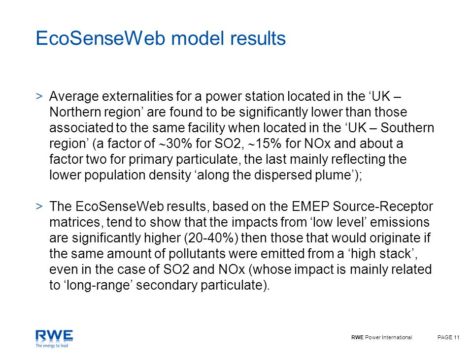 RWE Power InternationalPAGE 11 EcoSenseWeb model results >Average externalities for a power station located in the 'UK – Northern region' are found to be significantly lower than those associated to the same facility when located in the 'UK – Southern region' (a factor of  30% for SO2,  15% for NOx and about a factor two for primary particulate, the last mainly reflecting the lower population density 'along the dispersed plume'); >The EcoSenseWeb results, based on the EMEP Source-Receptor matrices, tend to show that the impacts from 'low level' emissions are significantly higher (20-40%) then those that would originate if the same amount of pollutants were emitted from a 'high stack', even in the case of SO2 and NOx (whose impact is mainly related to 'long-range' secondary particulate).