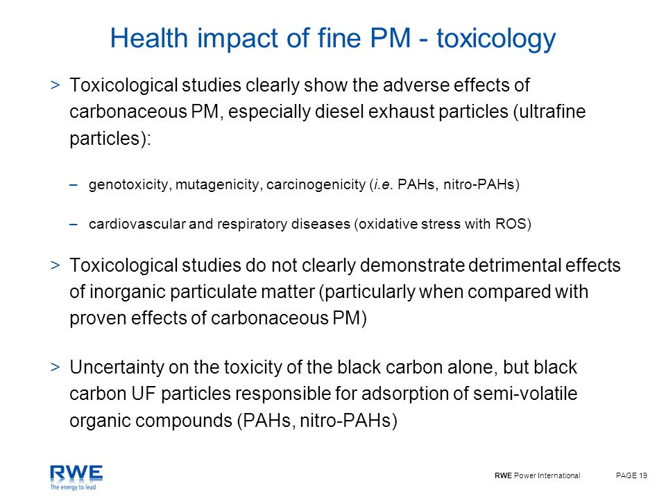 RWE Power InternationalPAGE 19 Health impact of fine PM - toxicology >Toxicological studies clearly show the adverse effects of carbonaceous PM, especially diesel exhaust particles (ultrafine particles): –genotoxicity, mutagenicity, carcinogenicity (i.e.