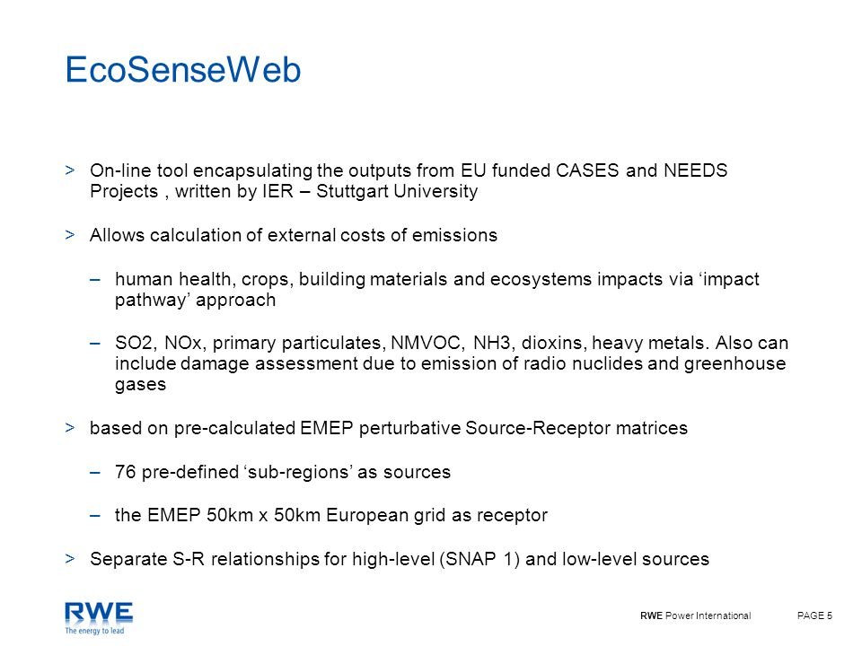 RWE Power InternationalPAGE 5 EcoSenseWeb >On-line tool encapsulating the outputs from EU funded CASES and NEEDS Projects, written by IER – Stuttgart University >Allows calculation of external costs of emissions –human health, crops, building materials and ecosystems impacts via 'impact pathway' approach –SO2, NOx, primary particulates, NMVOC, NH3, dioxins, heavy metals.