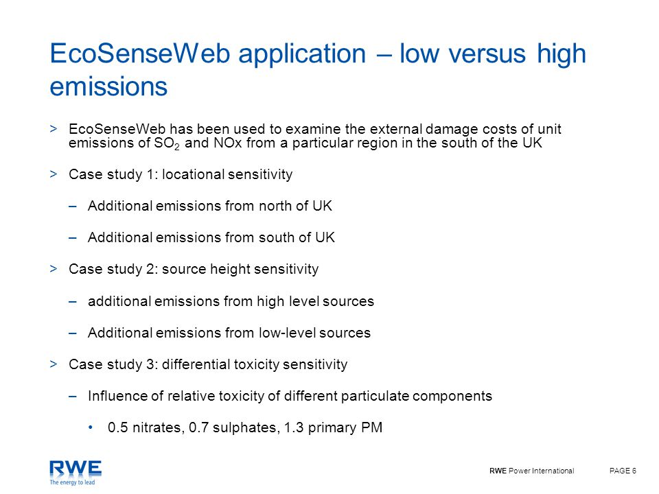 RWE Power InternationalPAGE 6 EcoSenseWeb application – low versus high emissions >EcoSenseWeb has been used to examine the external damage costs of unit emissions of SO 2 and NOx from a particular region in the south of the UK >Case study 1: locational sensitivity –Additional emissions from north of UK –Additional emissions from south of UK >Case study 2: source height sensitivity –additional emissions from high level sources –Additional emissions from low-level sources >Case study 3: differential toxicity sensitivity –Influence of relative toxicity of different particulate components 0.5 nitrates, 0.7 sulphates, 1.3 primary PM