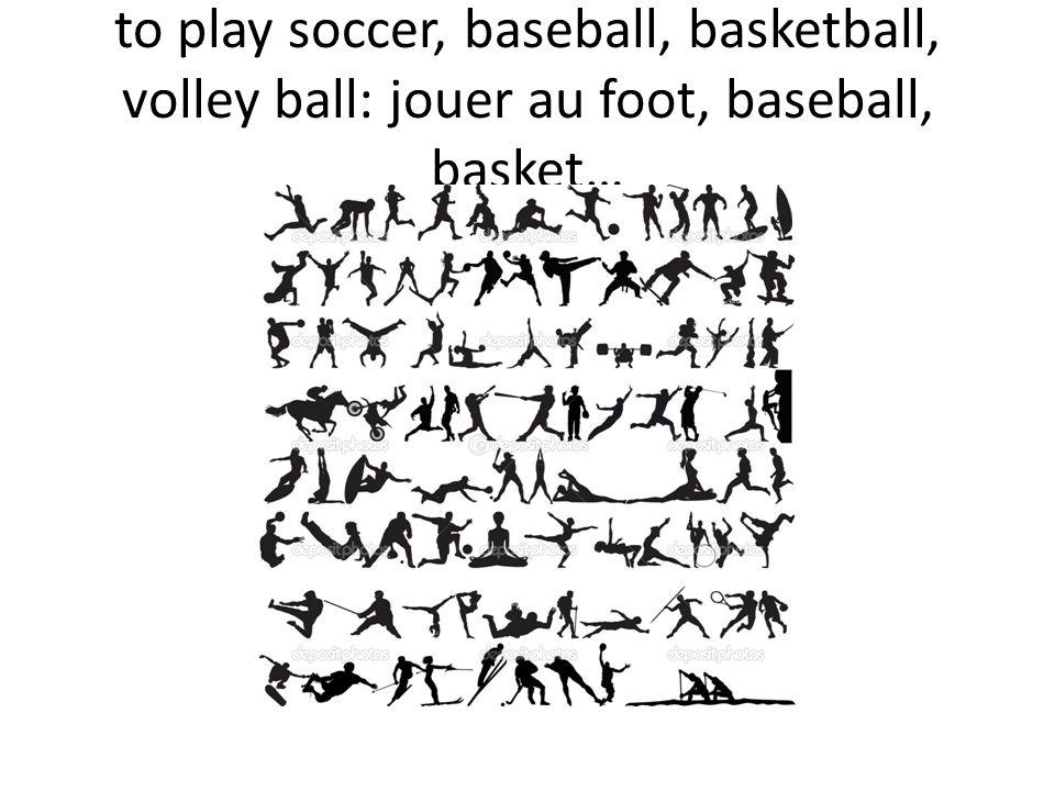 to play soccer, baseball, basketball, volley ball: jouer au foot, baseball, basket…