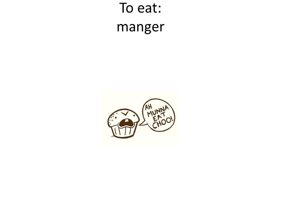 To eat: manger