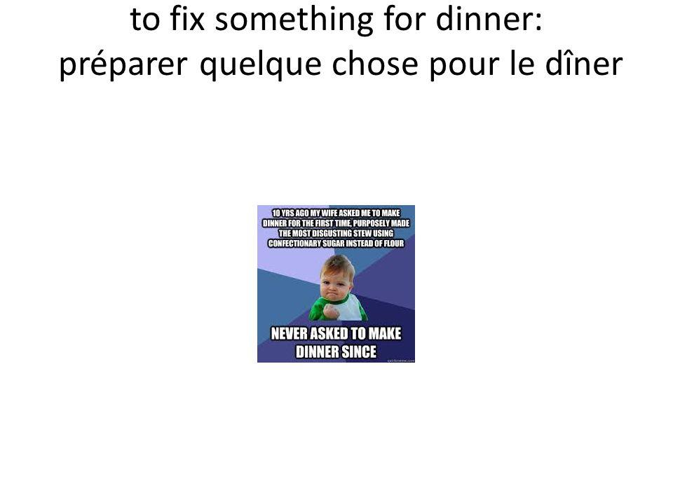 to fix something for dinner: préparer quelque chose pour le dîner