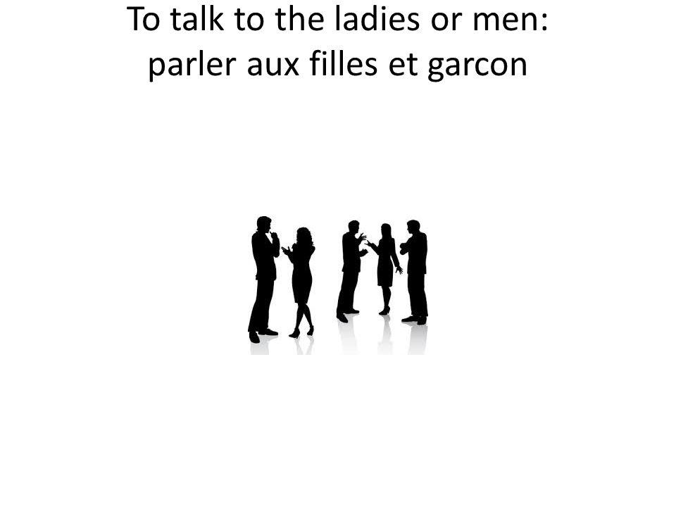 To talk to the ladies or men: parler aux filles et garcon