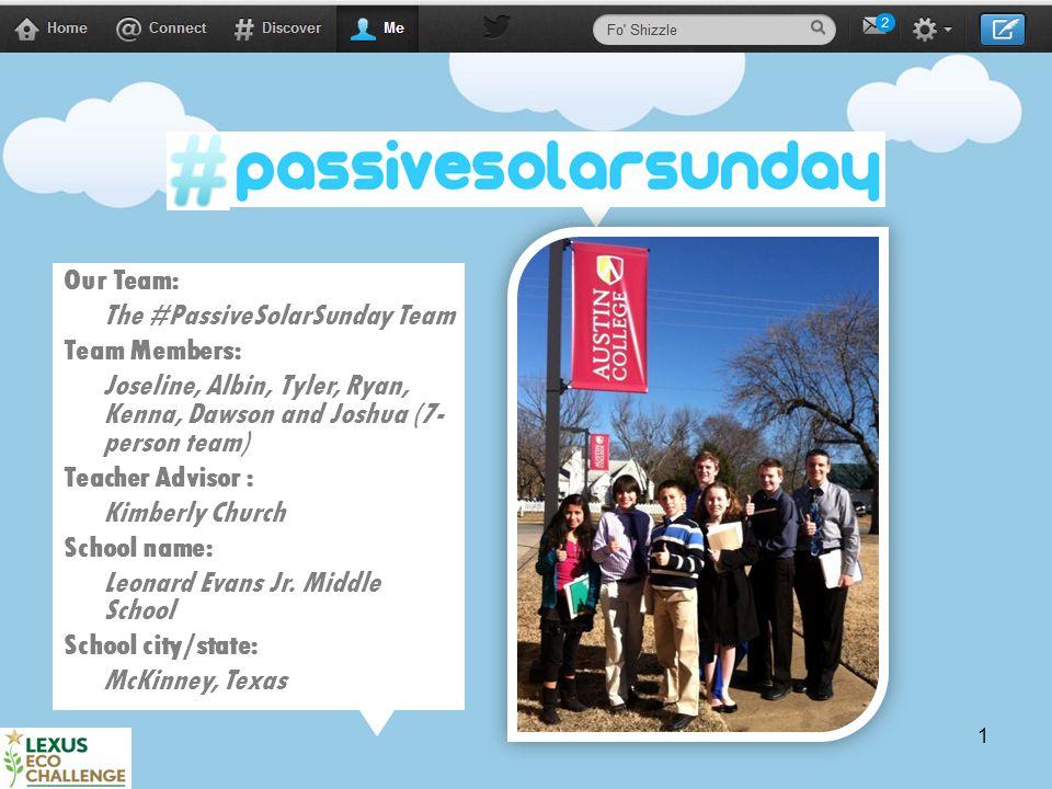 1 Our Team: The #PassiveSolarSunday Team Team Members: Joseline, Albin, Tyler, Ryan, Kenna, Dawson and Joshua (7- person team) Teacher Advisor : Kimberly Church School name: Leonard Evans Jr.