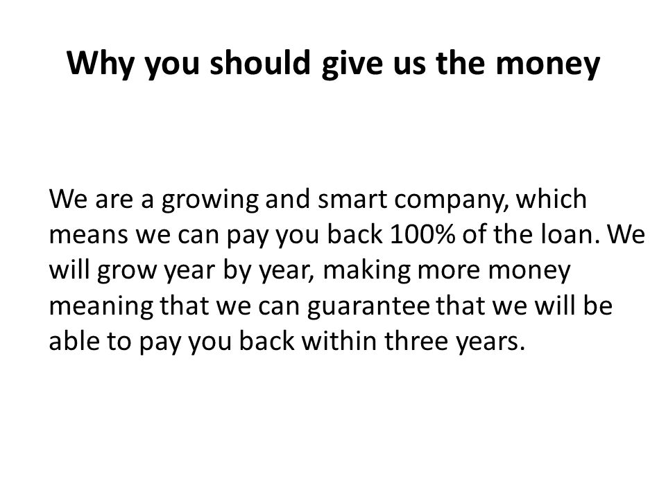 Why you should give us the money We are a growing and smart company, which means we can pay you back 100% of the loan.