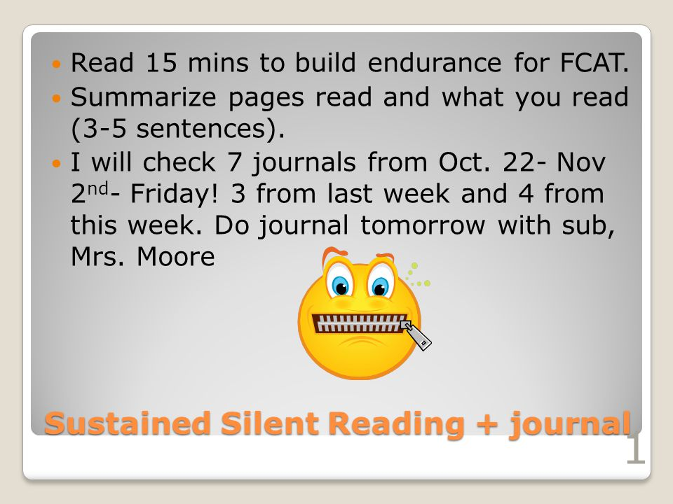 Sustained Silent Reading + journal Read 15 mins to build endurance for FCAT. Summarize pages read and what you read (3-5 sentences). I will check 7 jo