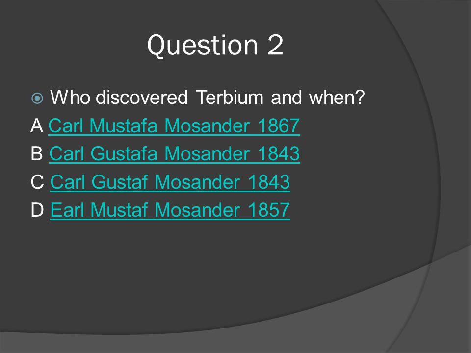 Question 2  Who discovered Terbium and when? A Carl Mustafa Mosander 1867Carl Mustafa Mosander 1867 B Carl Gustafa Mosander 1843Carl Gustafa Mosander