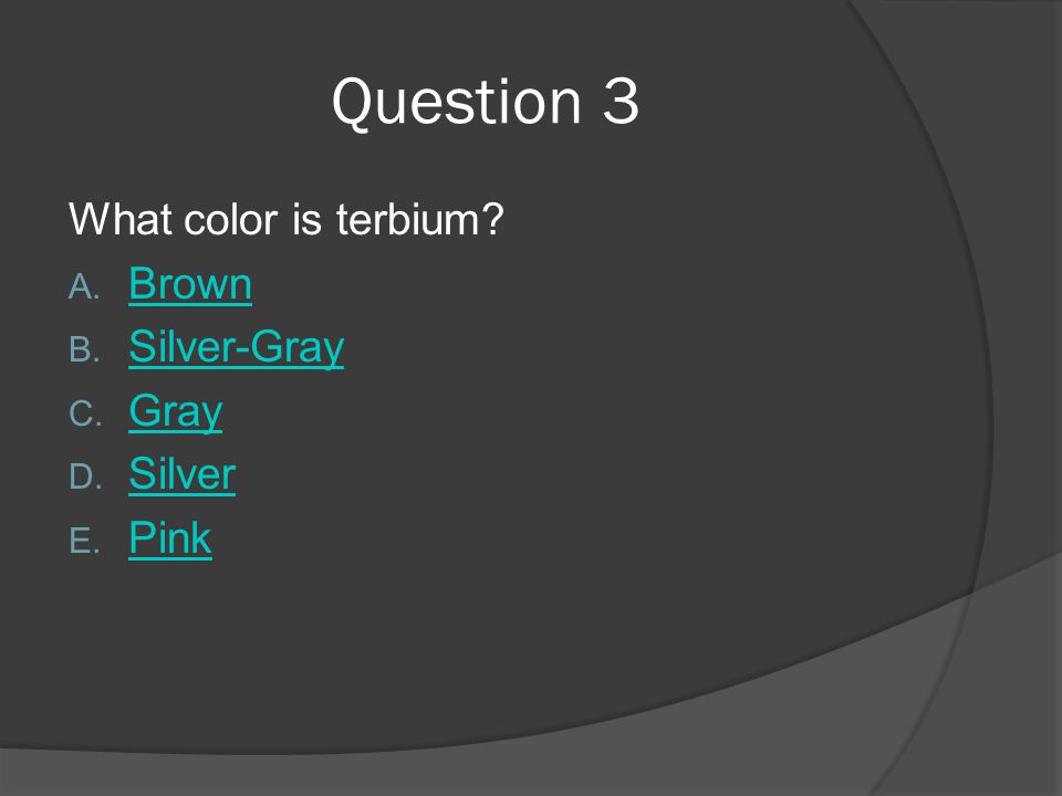 Question 3 What color is terbium? A. Brown Brown B. Silver-Gray Silver-Gray C. Gray Gray D. Silver Silver E. Pink Pink